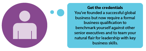 Get the credentials  You've founded a successful global business but now require a formal business qualification to benchmark yourself against other senior executives and to team your natural flair for leadership with key business skills.