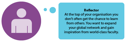 Reflector  At the top of your organisation you don't often get the chance to learn from others. You want to expand your global network and gain inspiration from world-class faculty.
