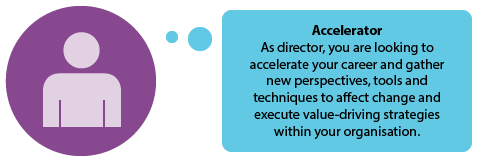 Accelerator  As director, you are looking to accelerate your career and gather new perspectives, tools and techniques to affect change and execute value-driving strategies within your organisation.