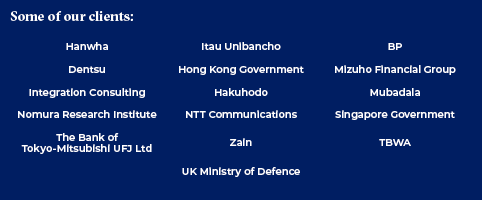 Some of our clients: Hanwha, Itau Unibanco, BP, Dentsu, Hong Kong Government, Mizuho Financial Group, Integration Consulting, Hakuhodo, Mubadala, Nomura Research Institute, NTT Communications, Singapore Government,  The Bank of Tokyo-Mitsubishi UFJ ltd, Zain, TBWA, UK Ministry of Defence